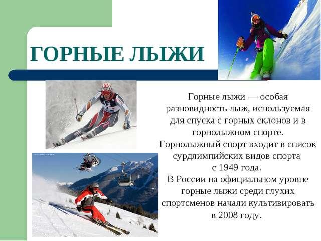 ГОРНЫЕ ЛЫЖИ Горные лыжи — особая разновидность лыж, используемая для спуска с...