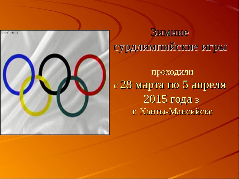 Зимние сурдлимпийские игры проходили с 28 марта по 5 апреля 2015 года в г. Ха...