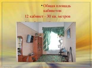 Общая площадь кабинетов: 12 кабинет - 30 кв. метров 34 кабинет - 18 кв. метро