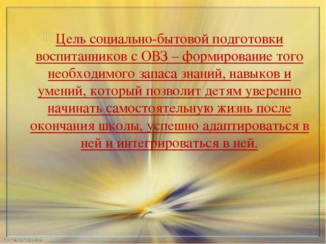 Цель социально-бытовой подготовки воспитанников с ОВЗ – формирование того нео...