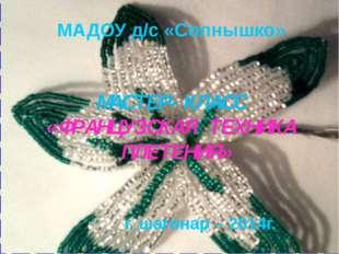 МАДОУ д/с «Солнышко» г. шагонар – 2014г. МАСТЕР-КЛАСС «ФРАНЦУЗСКАЯ ТЕХНИКА ПЛ