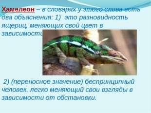 Хамелеон – в словарях у этого слова есть два объяснения: 1) это разновидность