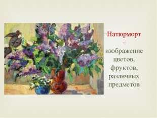 Натюрморт – изображение цветов, фруктов, различных предметов 