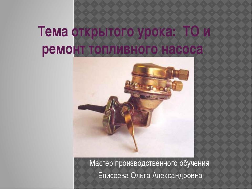 Тема открытого урока: ТО и ремонт топливного насоса Мастер производственного...