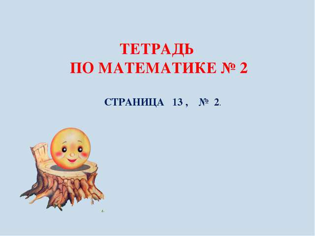 ТЕТРАДЬ ПО МАТЕМАТИКЕ № 2 СТРАНИЦА 13 , № 2.