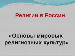 Религии в России «Основы мировых религиозных культур»