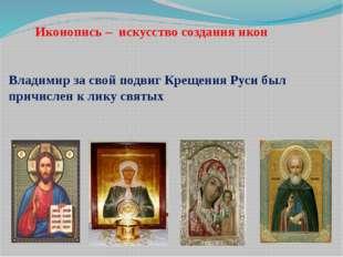 Иконопись – искусство создания икон Владимир за свой подвиг Крещения Руси бы