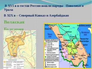 В XVI в в состав России вошли народы Поволжья и Урала В XIX в – Северный Кав
