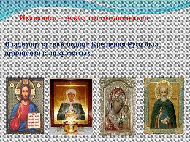 Иконопись – искусство создания икон Владимир за свой подвиг Крещения Руси бы...