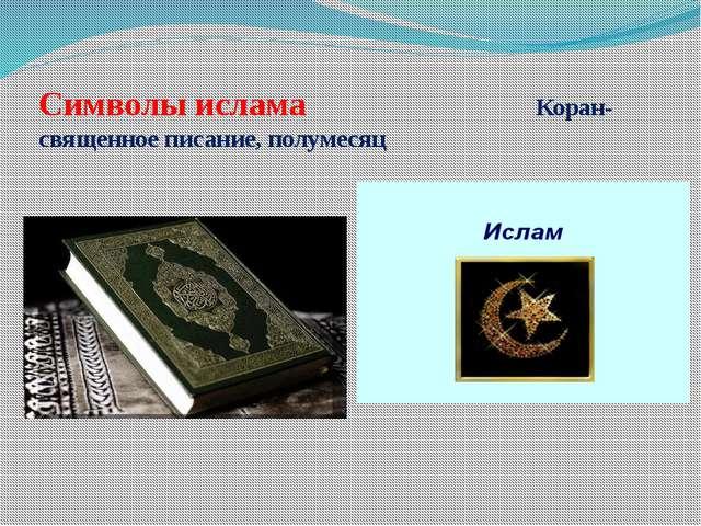 Символы ислама Коран- священное писание, полумесяц