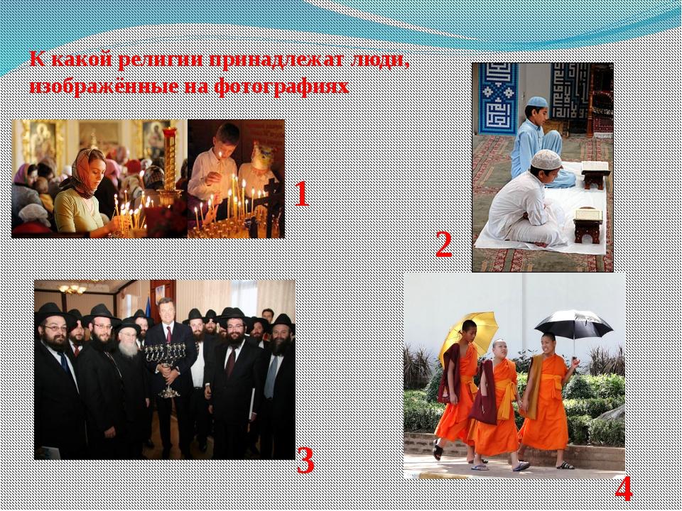 3 1 2 4 К какой религии принадлежат люди, изображённые на фотографиях