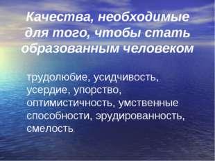 трудолюбие, усидчивость, усердие, упорство, оптимистичность, умственные спосо
