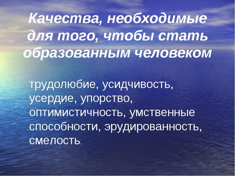 трудолюбие, усидчивость, усердие, упорство, оптимистичность, умственные спосо...