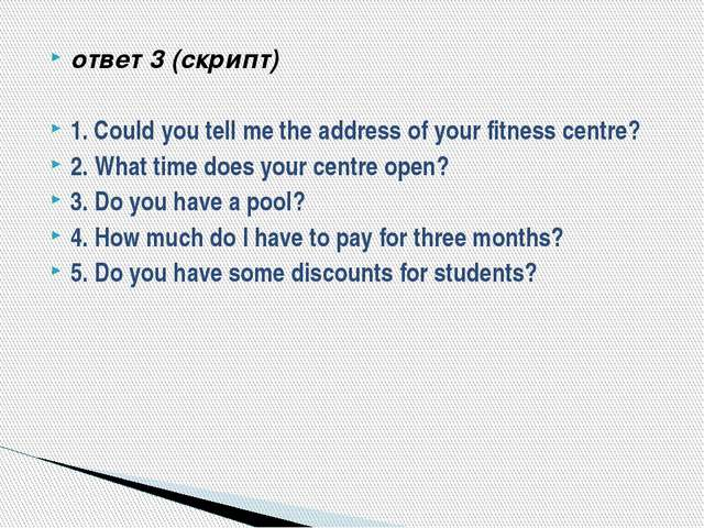 ответ 3 (скрипт) 1. Could you tell me the address of your fitness centre? 2....