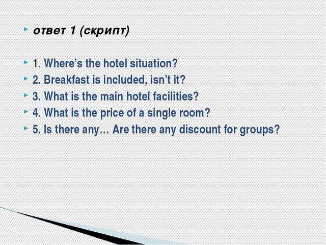 ответ 1 (скрипт) 1. Where's the hotel situation? 2. Breakfast is included, is...