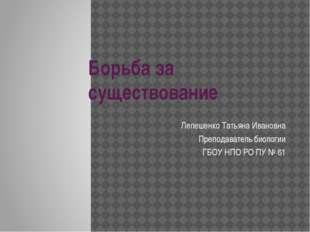 Борьба за существование Лепешенко Татьяна Ивановна Преподаватель биологии ГБО