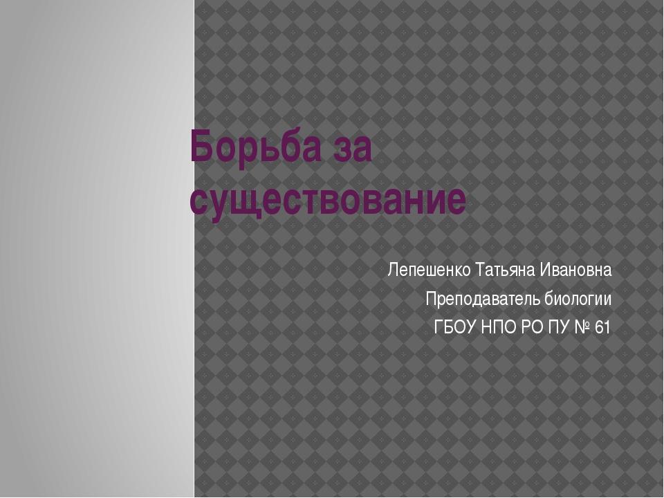 Борьба за существование Лепешенко Татьяна Ивановна Преподаватель биологии ГБО...