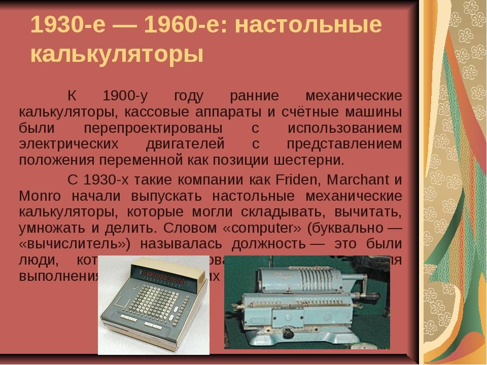 1930-е— 1960-е: настольные калькуляторы К 1900-у году ранние механические к...