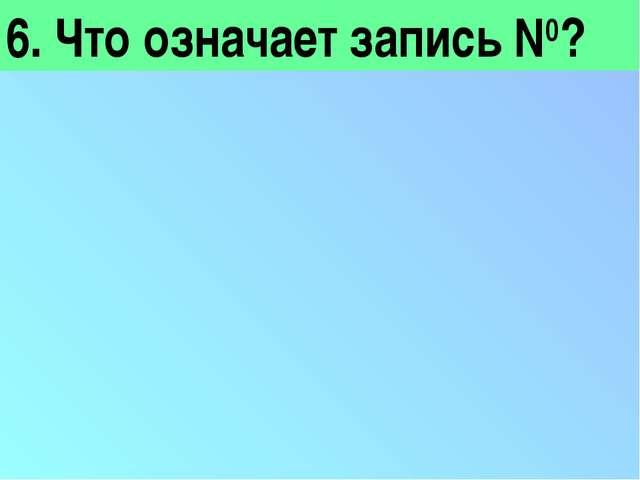 6. Что означает запись N0?
