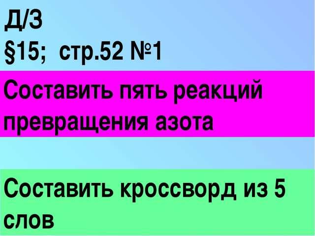 Д/З §15; стр.52 №1 Составить пять реакций превращения азота Составить кроссво...