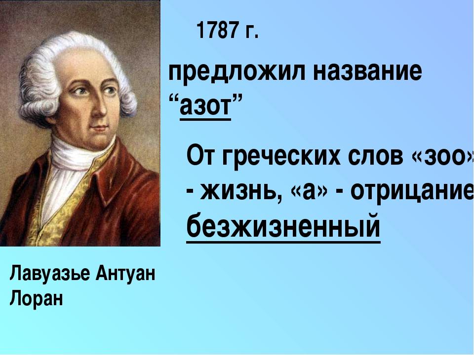 """1787 г. предложил название """"азот"""" От греческих слов «зоо» - жизнь, «а» - отри..."""