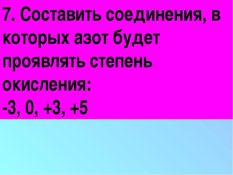 7. Составить соединения, в которых азот будет проявлять степень окисления: -3...
