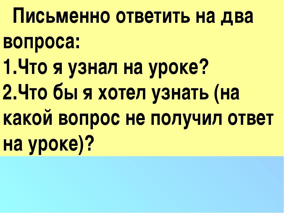 Письменно ответить на два вопроса: Что я узнал на уроке? Что бы я хотел узна...