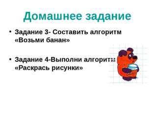 Домашнее задание Задание 3- Составить алгоритм «Возьми банан» Задание 4-Выпол