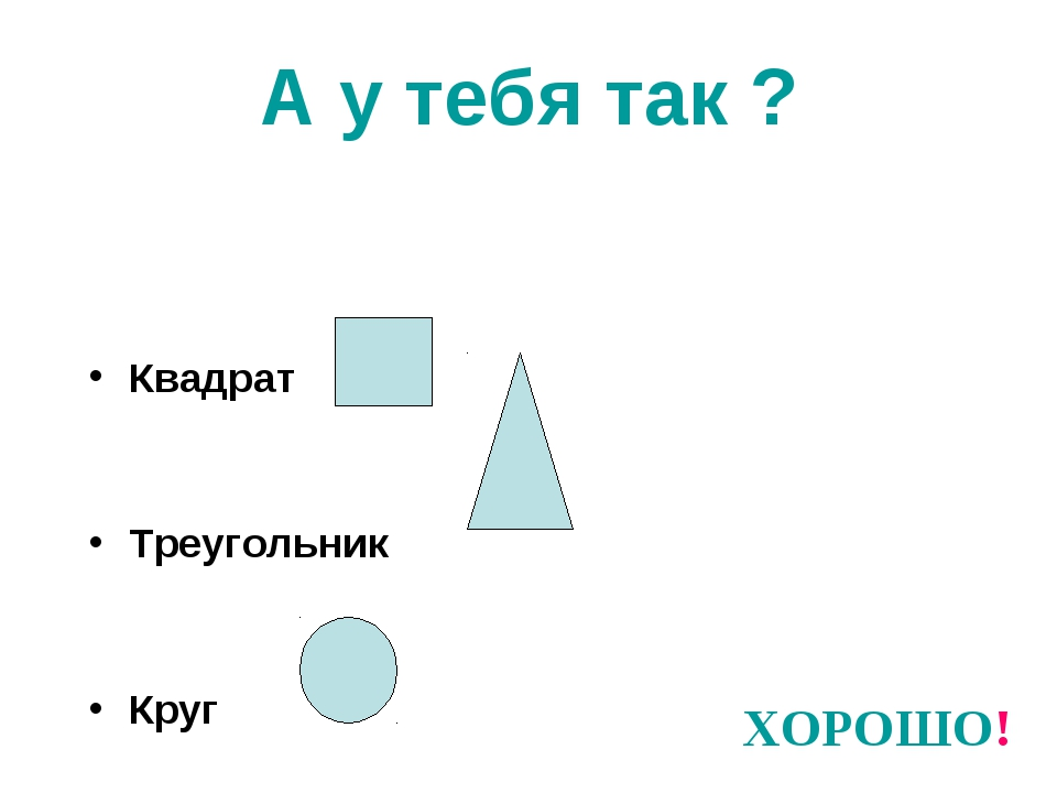 А у тебя так ? Квадрат Треугольник Круг ХОРОШО!