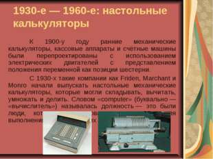 1930-е— 1960-е: настольные калькуляторы К 1900-у году ранние механические к
