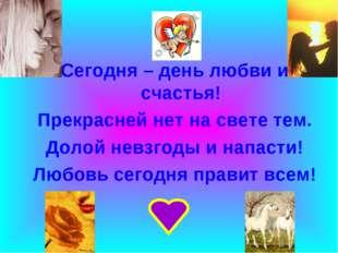 Сегодня – день любви и счастья! Прекрасней нет на свете тем. Долой невзгоды и