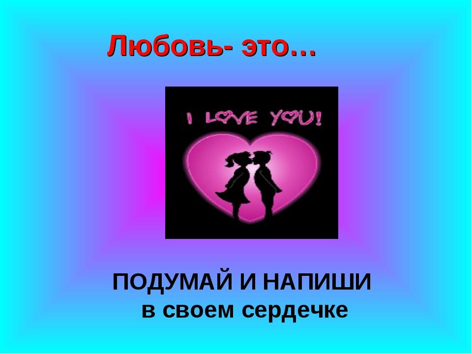 Любовь- это… ПОДУМАЙ И НАПИШИ в своем сердечке