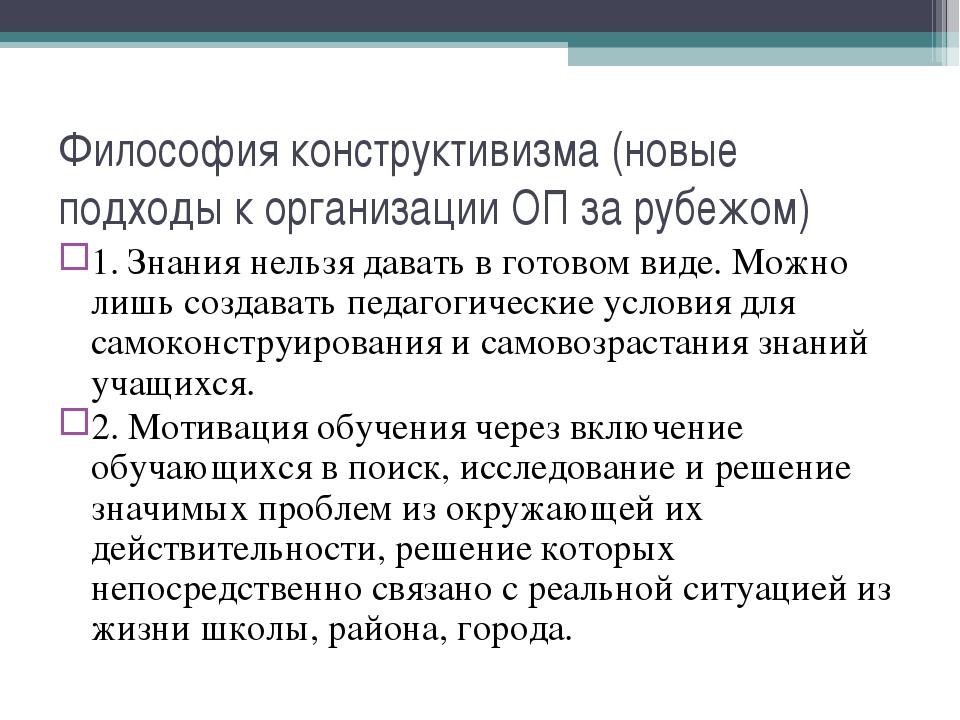 Философия конструктивизма (новые подходы к организации ОП за рубежом) 1. Знан...