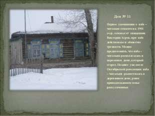 Дом № 11 Первое упоминание о избе –читальне относится к 1901 году, основал её