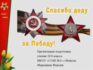Презентацию подготовил ученик 10 б класса МБОУ «СОШ №1» г.Микунь Мирошник Мак