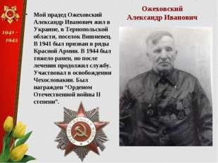 Мой прадед Ожеховский Александр Иванович жил в Украине, в Тернопольской облас