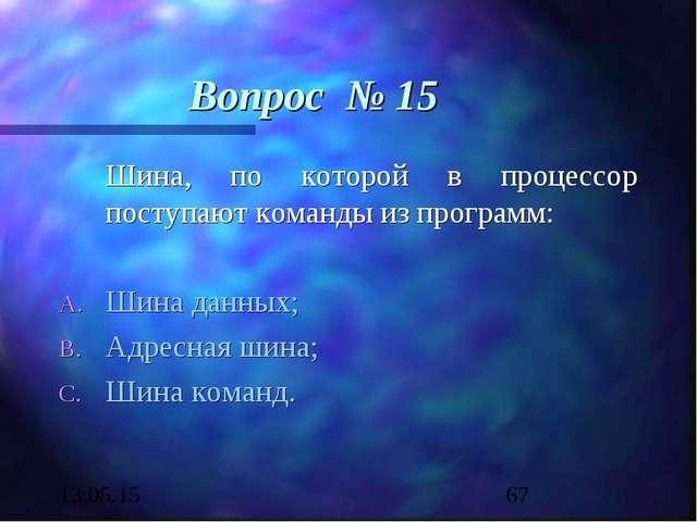 Вопрос № 15 Шина, по которой в процессор поступают команды из программ: Шина...