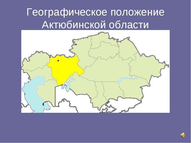 Географическое положение Актюбинской области