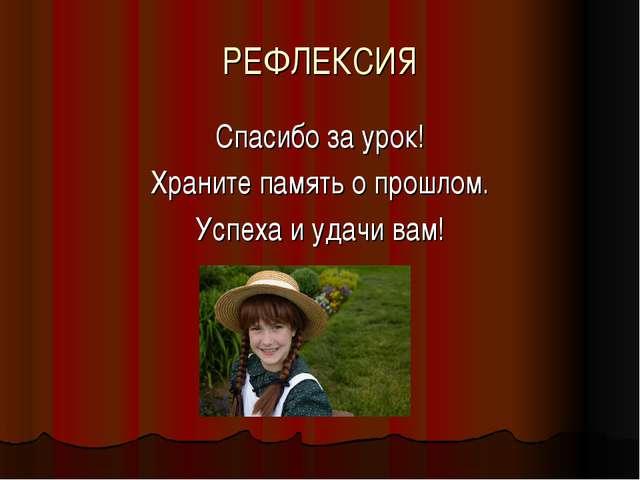 РЕФЛЕКСИЯ Спасибо за урок! Храните память о прошлом. Успеха и удачи вам!