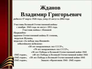 Жданов Владимир Григорьевич родился 17 марта 1926 года, умер 23 августа 2002