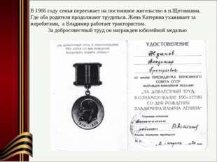 В 1966 году семья переезжает на постоянное жительство в п.Щетинкина. Где оба