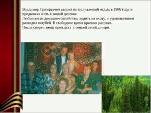 Владимир Григорьевич вышел на заслуженный отдых в 1986 году и продолжал жить