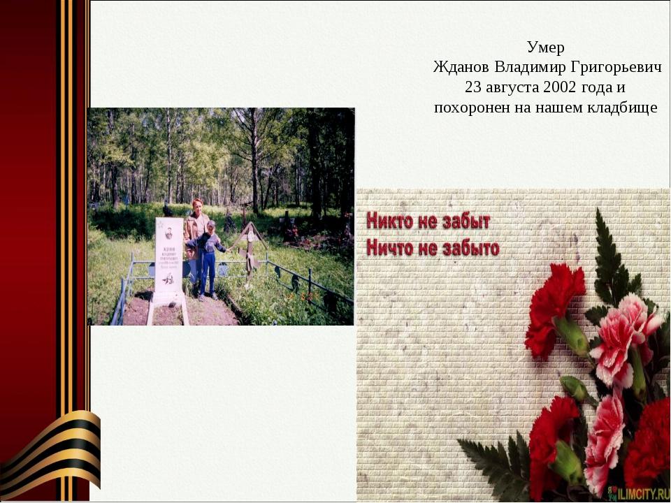 Умер Жданов Владимир Григорьевич 23 августа 2002 года и похоронен на нашем кл...