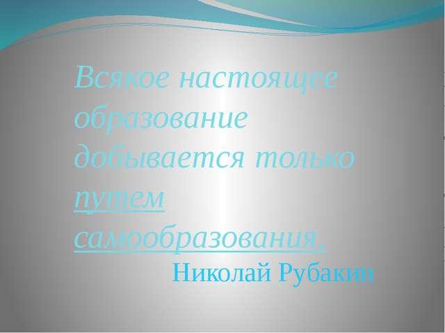 Всякое настоящее образование добывается только путем самообразования. Николай...