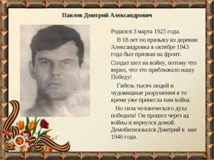Павлов Дмитрий Александрович Родился 3 марта 1925 года. В 18 лет по призыву и