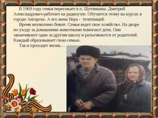 В 1969 году семья переезжает в п. Щетинкина. Дмитрий Александрович работает