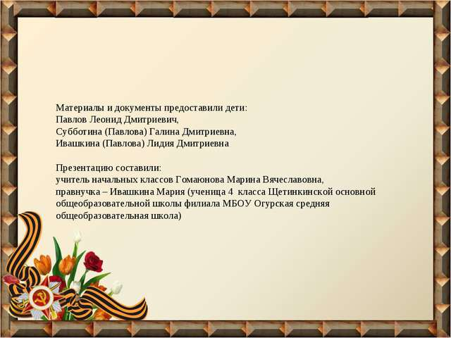 Материалы и документы предоставили дети: Павлов Леонид Дмитриевич, Субботина...