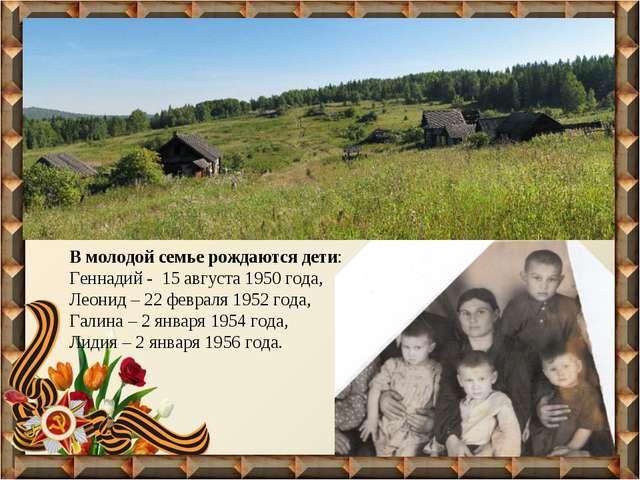 В молодой семье рождаются дети: Геннадий - 15 августа 1950 года, Леонид – 22...