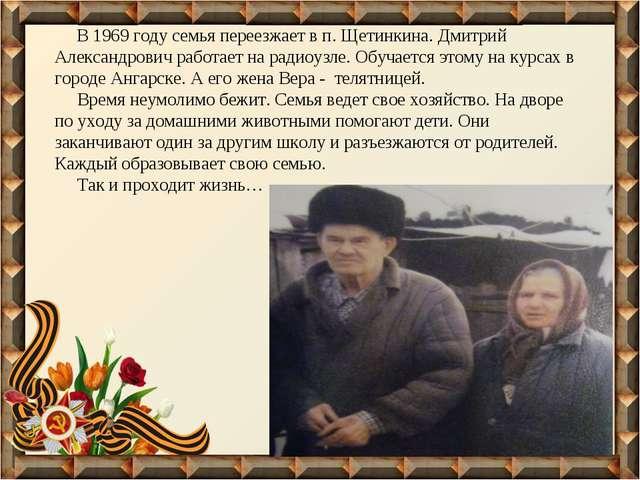 В 1969 году семья переезжает в п. Щетинкина. Дмитрий Александрович работает...
