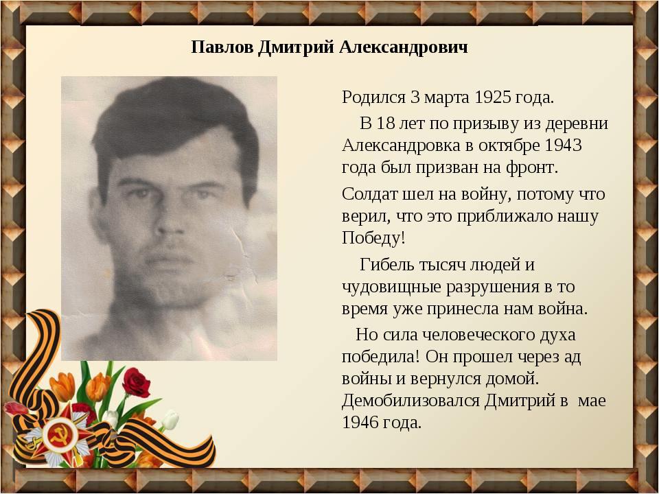Павлов Дмитрий Александрович Родился 3 марта 1925 года. В 18 лет по призыву и...